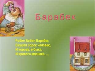 Робин Бобин Барабек Скушал сорок человек, И корову, и быка, И кривого мясника