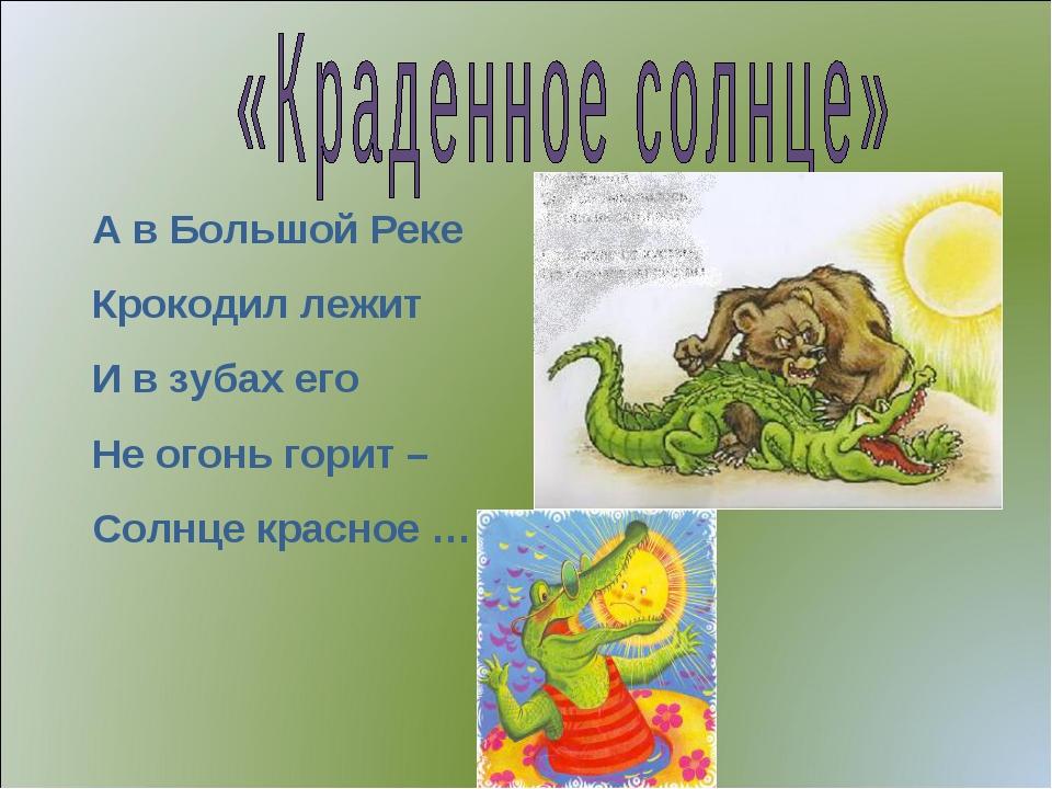 А в Большой Реке Крокодил лежит И в зубах его Не огонь горит – Солнце красное …