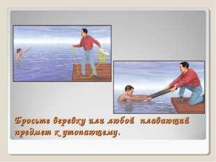 Бросьте веревку или любой плавающий предмет к утопающему.