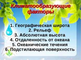 Климатообразующие факторы 1.Географическая широта 2.Рельеф 3.Абсолютная