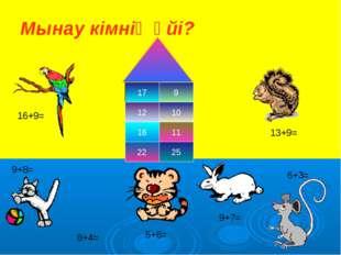 Мынау кімнің үйі? 17 9 12 10 16 11 25 22 9+8= 6+3= 8+4= 9+7= 5+6= 13+9= 16+9=