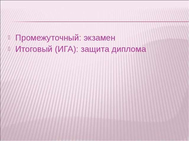 Промежуточный: экзамен Итоговый (ИГА): защита диплома