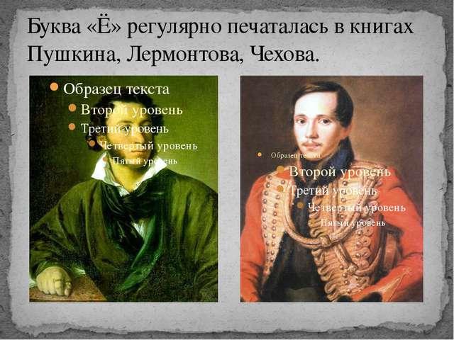 Буква «Ё» регулярно печаталась в книгах Пушкина, Лермонтова, Чехова.