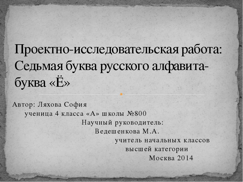 Автор: Ляхова София ученица 4 класса «А» школы №800 Научный руководитель: Вед...