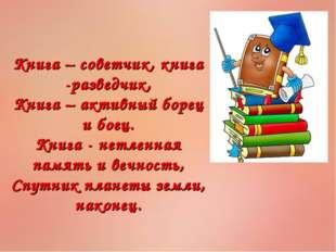 Книга – советчик, книга -разведчик, Книга – активный борец и боец. Книга - не