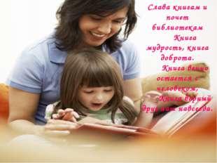 Слава книгам и почет библиотекам Книга мудрость, книга доброта. Книга вечно о