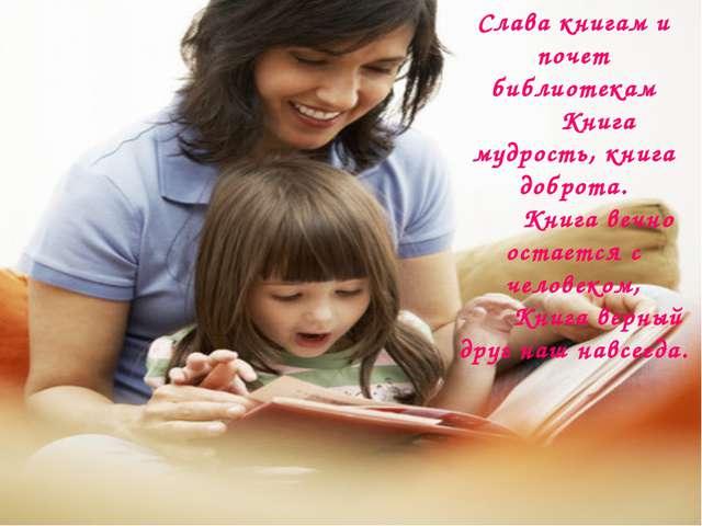 Слава книгам и почет библиотекам Книга мудрость, книга доброта. Книга вечно о...