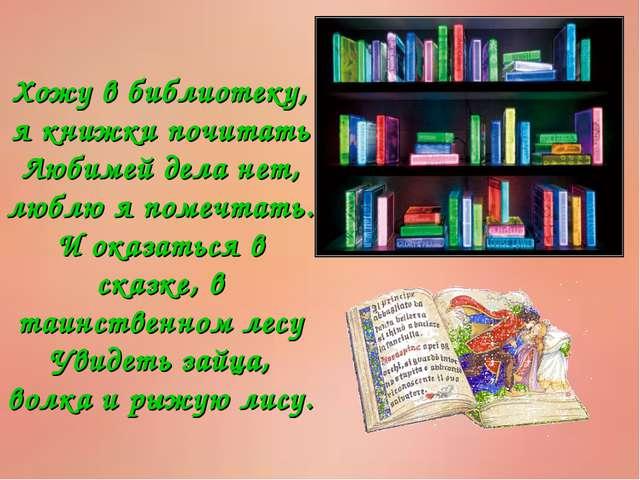 Хожу в библиотеку, я книжки почитать Любимей дела нет, люблю я помечтать. И о...