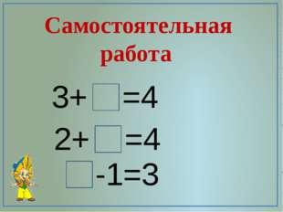 Самостоятельная работа 3+ =4 2+ =4 -1=3