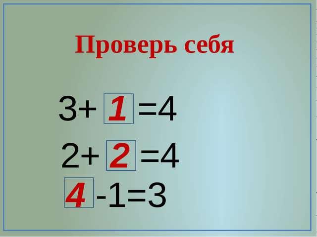 Проверь себя 3+ 1 =4 2+ 2 =4 4 -1=3