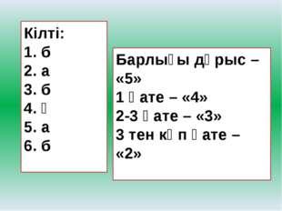 Кілті: 1. б 2. а 3. б 4. ә 5. а 6. б   Барлығы дұрыс – «5» 1 қате – «4» 2-3