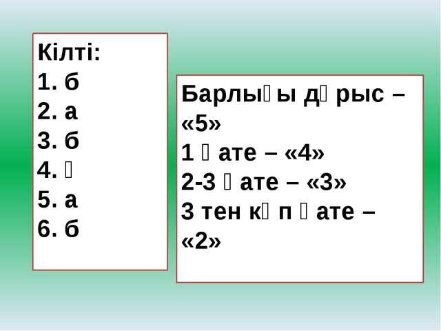 Кілті: 1. б 2. а 3. б 4. ә 5. а 6. б   Барлығы дұрыс – «5» 1 қате – «4» 2-3...