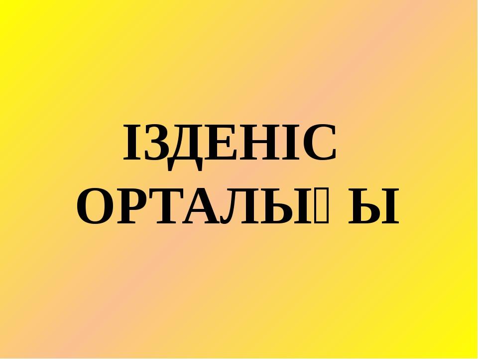 ІЗДЕНІС ОРТАЛЫҒЫ