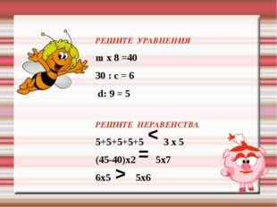 РЕШИТЕ УРАВНЕНИЯ m х 8 =40 30 : c = 6 d: 9 = 5 РЕШИТЕ НЕРАВЕНСТВА 5+5+5+5+5