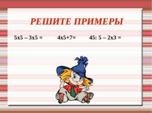 РЕШИТЕ ПРИМЕРЫ 5х5 – 3х5 = 4х5+7= 45: 5 – 2х3 =