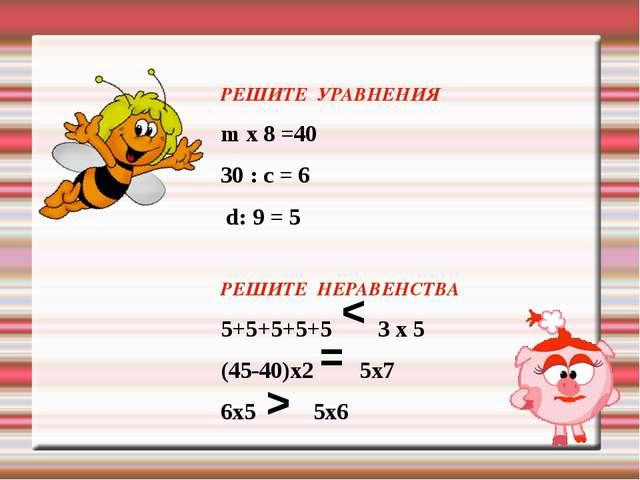 РЕШИТЕ УРАВНЕНИЯ m х 8 =40 30 : c = 6 d: 9 = 5 РЕШИТЕ НЕРАВЕНСТВА 5+5+5+5+5...