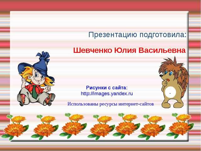 Презентацию подготовила: Использованы ресурсы интернет-сайтов Шевченко Юлия...