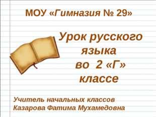 Урок русского языка во 2 «Г» классе МОУ «Гимназия № 29» Учитель начальных кла