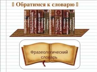  Обратимся к словарю  Фразеологический словарь Орфографический словарь Этим