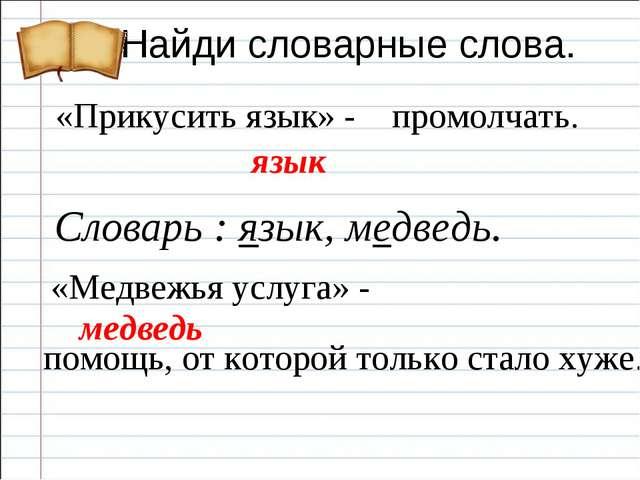Найди словарные слова. «Прикусить язык» - «Медвежья услуга» - язык медведь Сл...