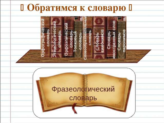  Обратимся к словарю  Фразеологический словарь Орфографический словарь Этим...