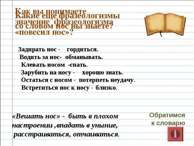 Как вы понимаете значение фразеологизма «повесил нос»? Обратимся к словарю «В...
