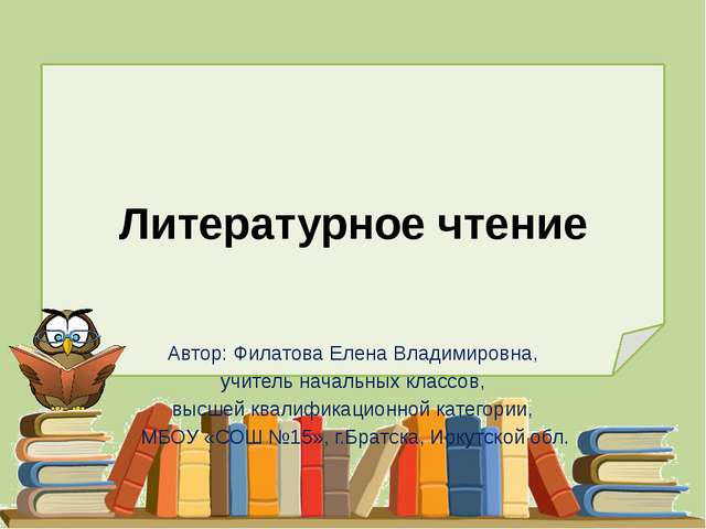 Литературное чтение Автор: Филатова Елена Владимировна, учитель начальных кла...
