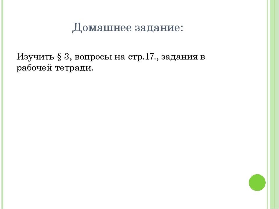 Домашнее задание: Изучить § 3, вопросы на стр.17., задания в рабочей тетради....