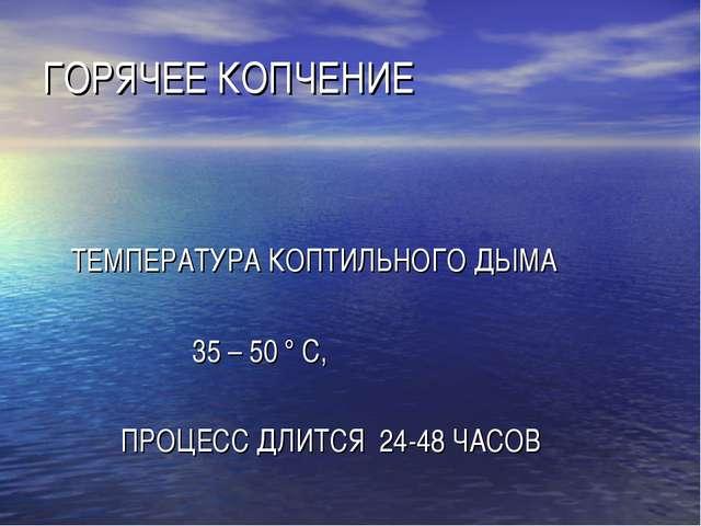 ГОРЯЧЕЕ КОПЧЕНИЕ ТЕМПЕРАТУРА КОПТИЛЬНОГО ДЫМА 35 – 50 ° С, ПРОЦЕСС ДЛИТСЯ 24-...