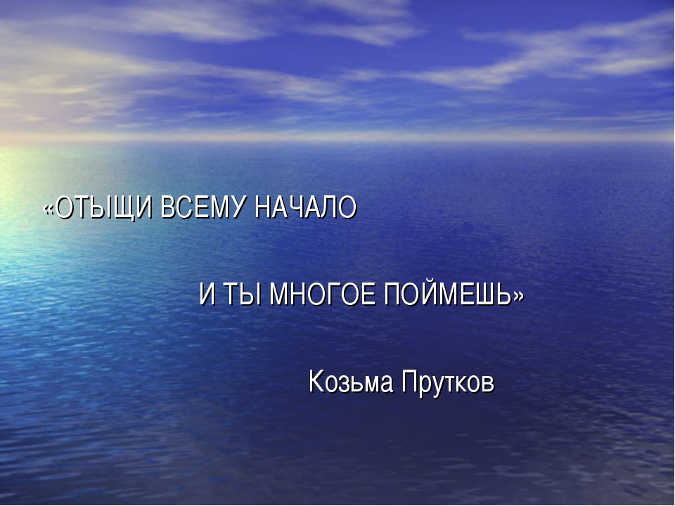 «ОТЫЩИ ВСЕМУ НАЧАЛО И ТЫ МНОГОЕ ПОЙМЕШЬ» Козьма Прутков