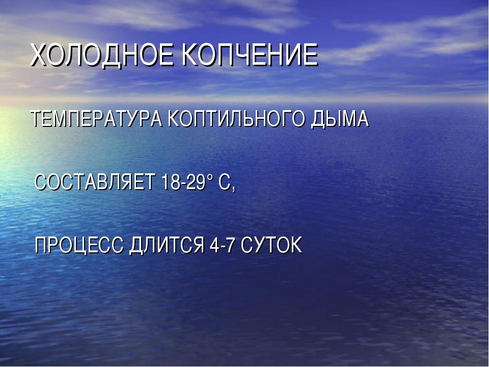 ХОЛОДНОЕ КОПЧЕНИЕ ТЕМПЕРАТУРА КОПТИЛЬНОГО ДЫМА СОСТАВЛЯЕТ 18-29° С, ПРОЦЕСС Д...