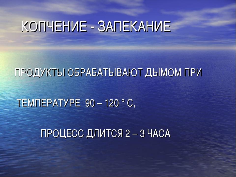 КОПЧЕНИЕ - ЗАПЕКАНИЕ ПРОДУКТЫ ОБРАБАТЫВАЮТ ДЫМОМ ПРИ ТЕМПЕРАТУРЕ 90 – 120 °...