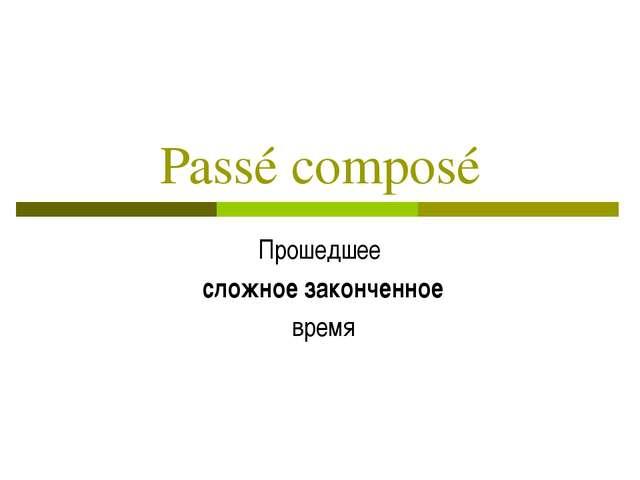 Passé composé Прошедшее сложное законченное время