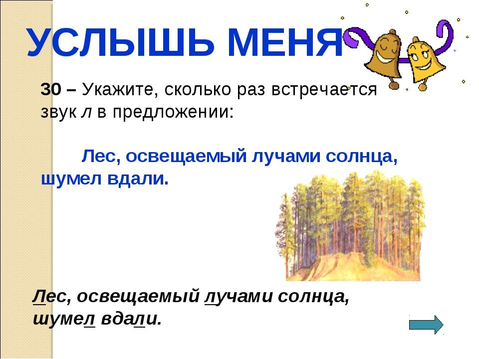 УСЛЫШЬ МЕНЯ 30 – Укажите, сколько раз встречается звук л в предложении: Лес,...