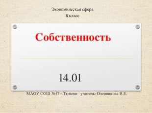 Собственность 14.01 МАОУ СОШ №17 г.Тюмени учитель: Оленникова И.Е. Экономич