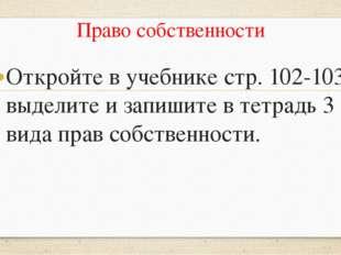 Право собственности Откройте в учебнике стр. 102-103 выделите и запишите в те