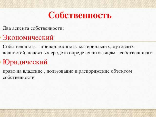 Собственность Два аспекта собственности: Экономический Собственность – принад...
