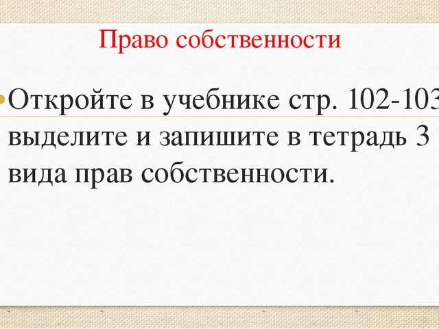 Право собственности Откройте в учебнике стр. 102-103 выделите и запишите в те...
