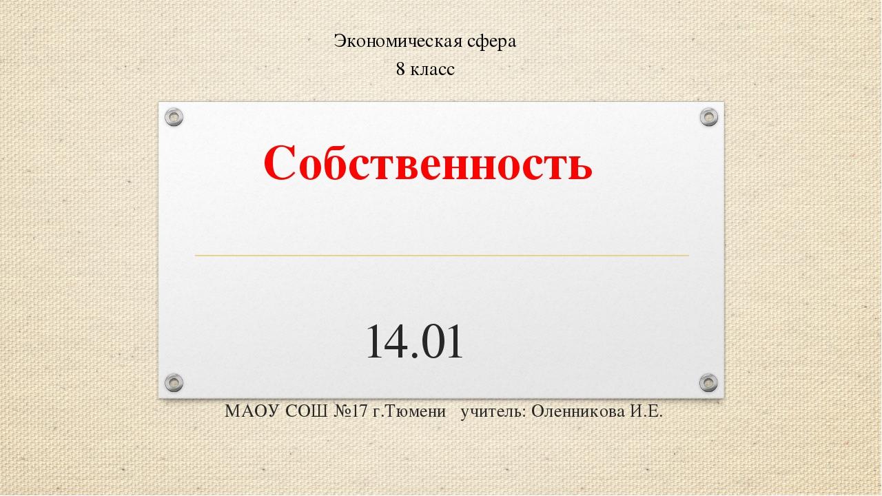 Собственность 14.01 МАОУ СОШ №17 г.Тюмени учитель: Оленникова И.Е. Экономич...