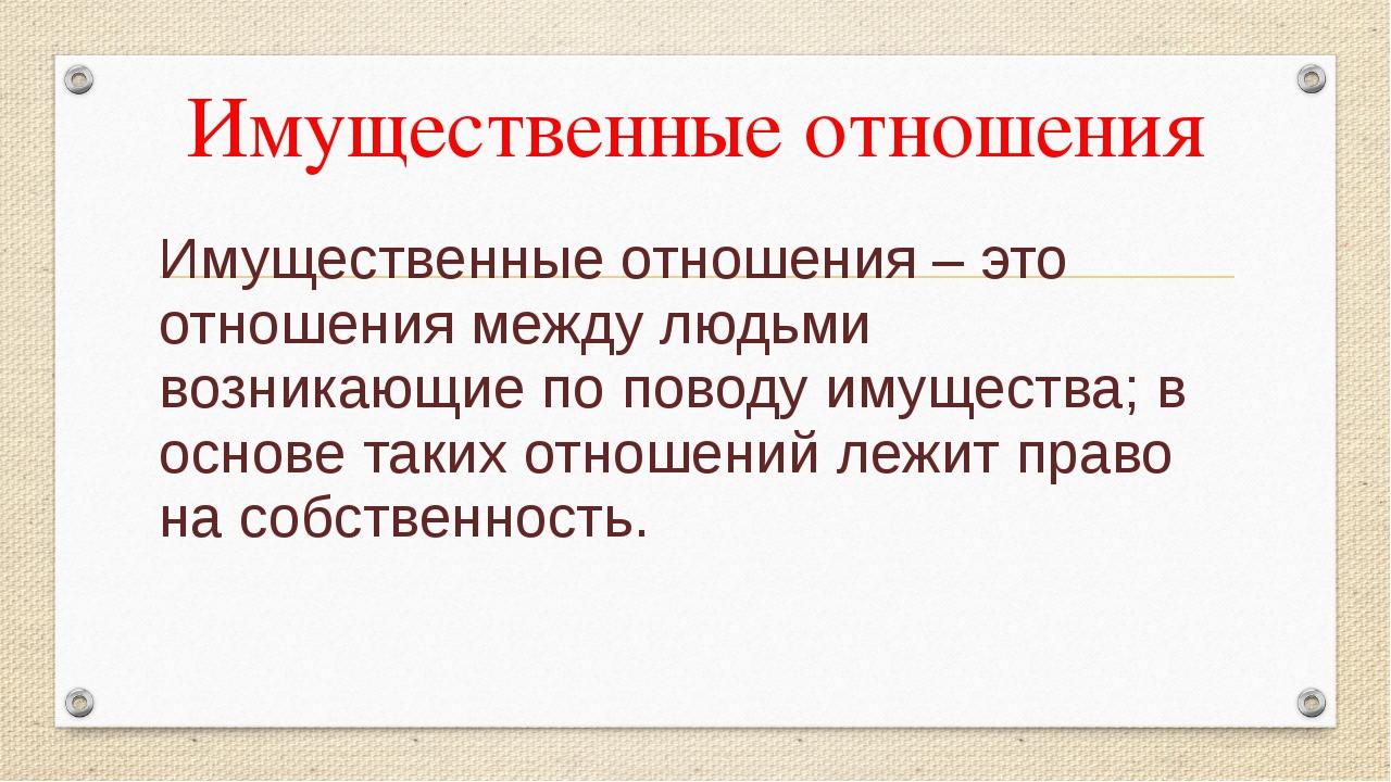 Имущественные отношения Имущественные отношения – это отношения между людьми...
