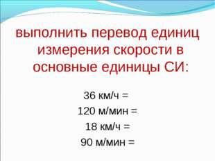 выполнить перевод единиц измерения скорости в основные единицы СИ:  36 км/ч