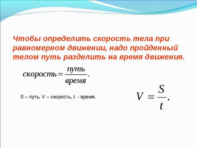 Чтобы определить скорость тела при равномерном движении, надо пройденный тело...