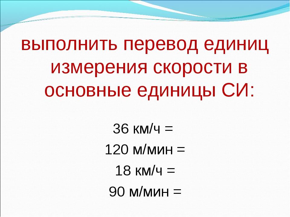 выполнить перевод единиц измерения скорости в основные единицы СИ:  36 км/ч...