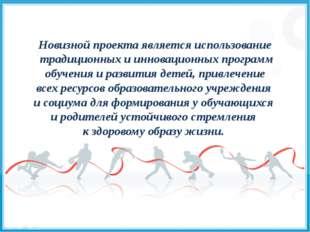 Новизной проекта является использование традиционных и инновационных программ