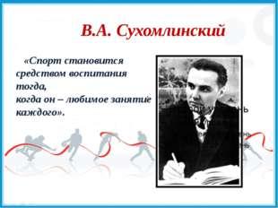В.А. Сухомлинский «Спорт становится средством воспитания тогда, когда он – л