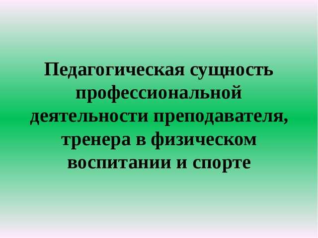Педагогическая сущность профессиональной деятельности преподавателя, тренера...