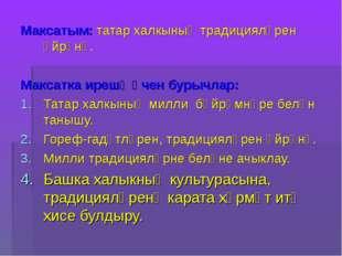 Максатым: татар халкының традицияләрен өйрәнү. Максатка ирешү өчен бурычлар: