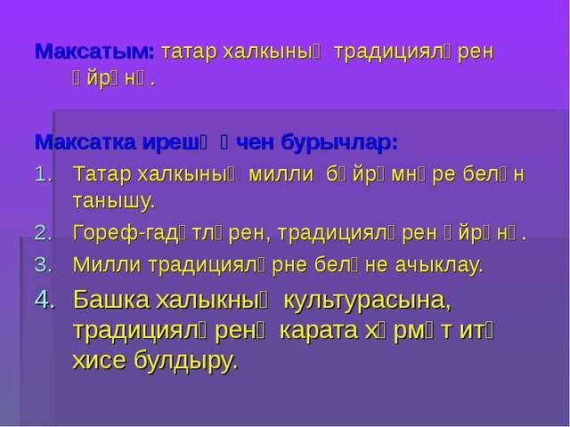 Максатым: татар халкының традицияләрен өйрәнү. Максатка ирешү өчен бурычлар:...
