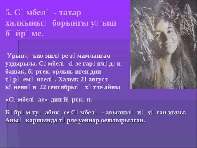 5. Сөмбелә - татар халкының борынгы уңыш бәйрәме. Урып-җыю эшләре тәмамлангач...