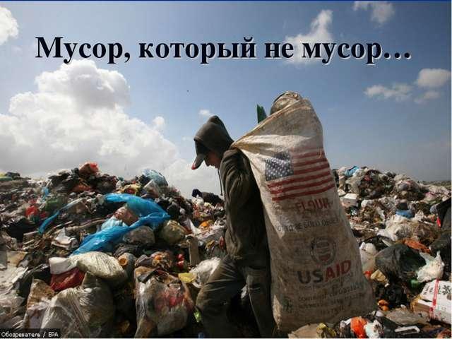 «Мусор, который не мусор» Мусор, который не мусор…